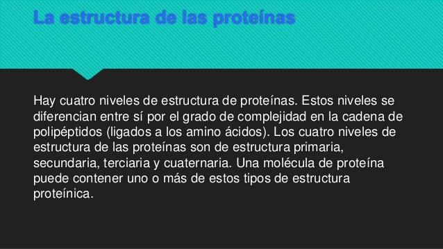  Hay cuatro niveles de estructura de proteínas. Estos niveles se diferencian entre sí por el grado de complejidad en la c...