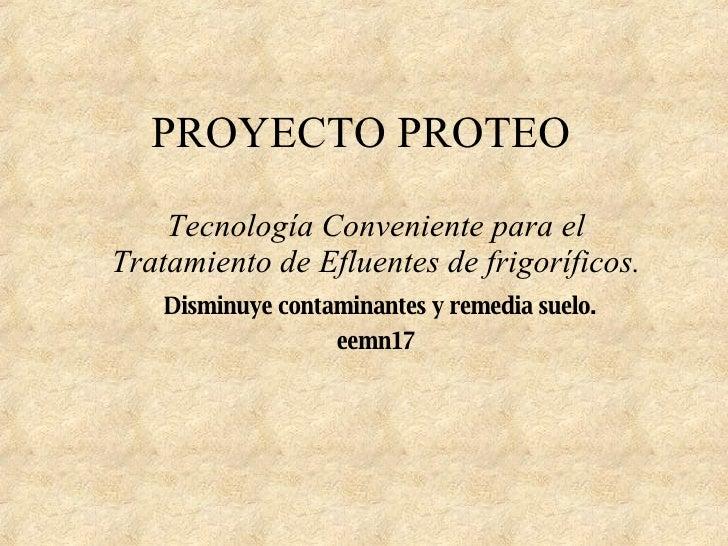 PROYECTO PROTEO Tecnología Conveniente para el Tratamiento de Efluentes de frigoríficos. Disminuye contaminantes y remedia...