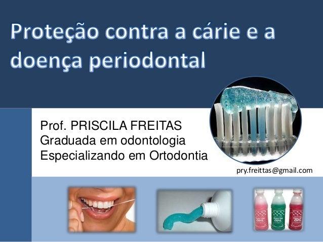 pry.freittas@gmail.com  Prof. PRISCILA FREITAS  Graduada em odontologia  Especializando em Ortodontia