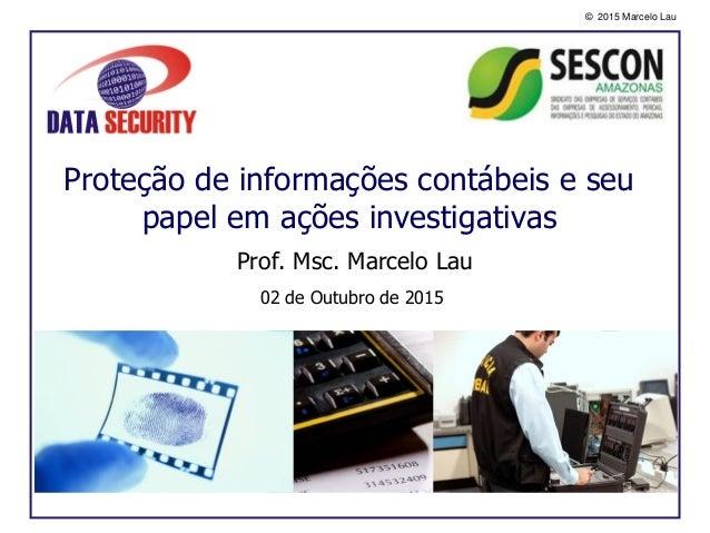 © 2015 Marcelo Lau Proteção de informações contábeis e seu papel em ações investigativas Prof. Msc. Marcelo Lau 02 de Outu...