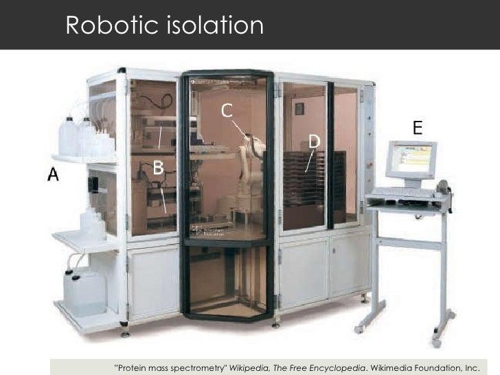 "Robotic isolation "" Protein mass spectrometry""  Wikipedia, The Free Encyclopedia . Wikimedia Foundation, Inc."