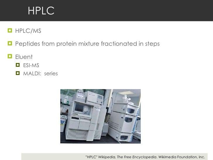HPLC <ul><li>HPLC/MS  </li></ul><ul><li>Peptides from protein mixture fractionated in steps  </li></ul><ul><li>Eluent  </l...
