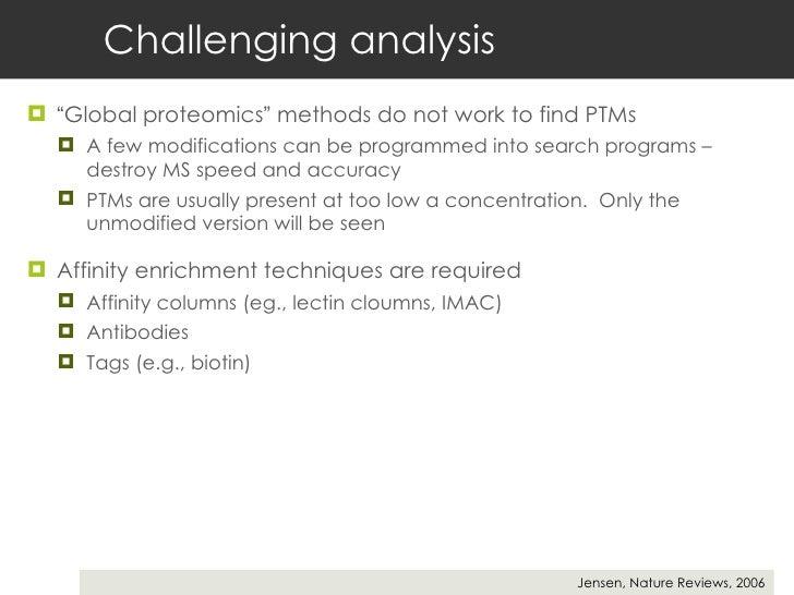 "Challenging analysis <ul><li>"" Global proteomics ""  methods do not work to find PTMs </li></ul><ul><ul><li>A few modificat..."