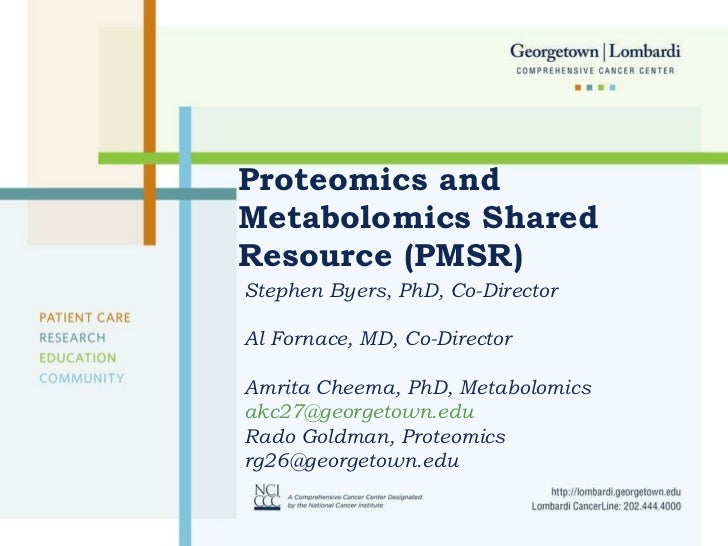 Proteomics and Metabolomics Shared Resource (PMSR) Stephen Byers, PhD, Co-Director Al Fornace, MD, Co-Director Amrita Chee...