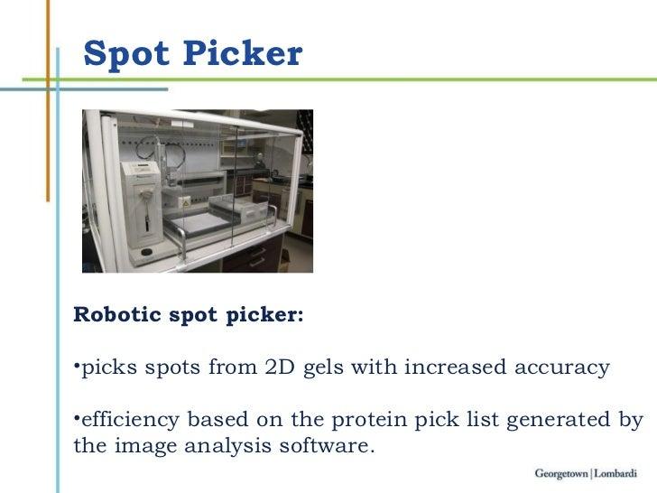 Spot Picker <ul><li>Robotic spot picker:  </li></ul><ul><li>picks spots from 2D gels with increased accuracy  </li></ul><u...