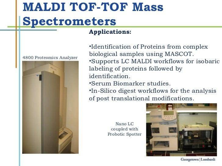 MALDI TOF-TOF Mass Spectrometers <ul><li>Applications: </li></ul><ul><li>Identification of Proteins from complex  </li></u...