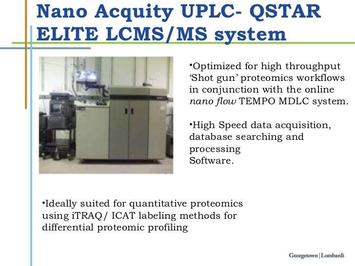 Nano Acquity UPLC- QSTAR ELITE LCMS/MS system <ul><li>Optimized for high throughput </li></ul><ul><li>' Shot gun' proteomi...