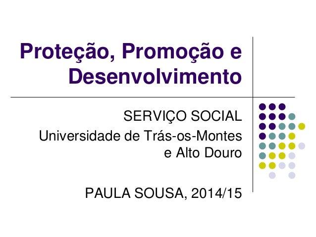 Proteção, Promoção e Desenvolvimento SERVIÇO SOCIAL Universidade de Trás-os-Montes e Alto Douro PAULA SOUSA, 2014/15
