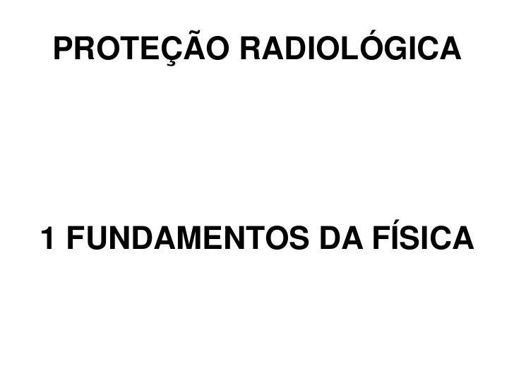 PROTEÇÃO RADIOLÓGICA1 FUNDAMENTOS DA FÍSICA