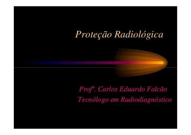 Proteção RadiológicaProfº. Carlos Eduardo FalcãoTecnólogo em Radiodiagnóstico