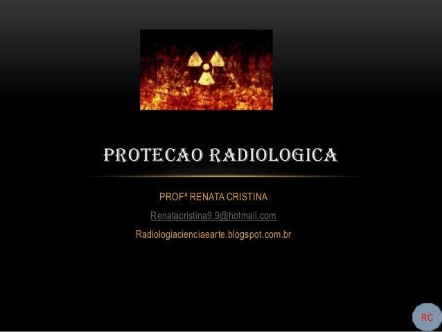 PROTECAO RADIOLOGICA       PROFª RENATA CRISTINA     Renatacristina9.9@hotmail.com  Radiologiacienciaearte.blogspot.com.br...