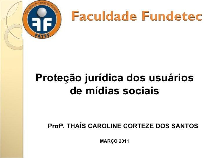 Proteção jurídica dos usuários de mídias sociais Profª. THAÍS CAROLINE CORTEZE DOS SANTOS MARÇO 2011