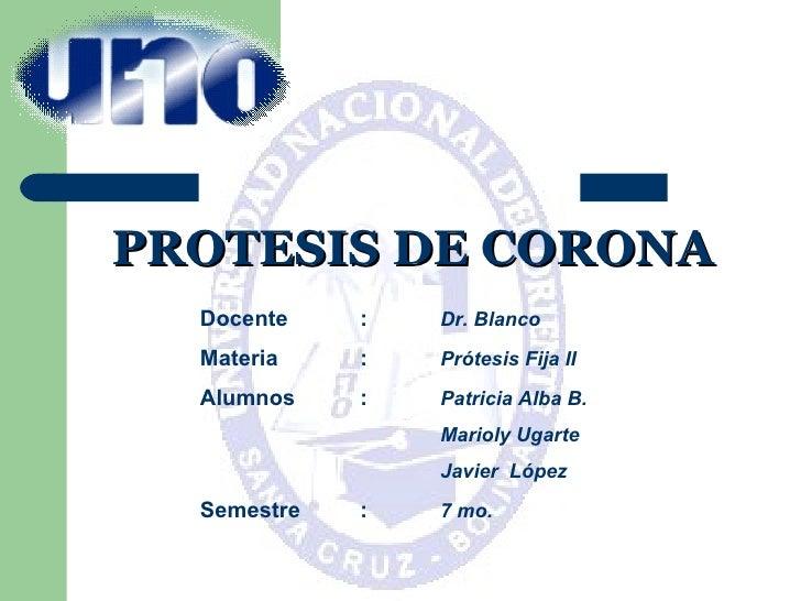 PROTESIS DE CORONA Docente : Dr. Blanco Materia : Prótesis Fija II Alumnos : Patricia Alba B. Marioly Ugarte Javier  López...