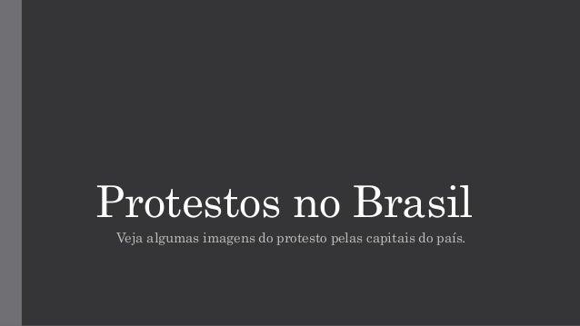 Protestos no Brasil Veja algumas imagens do protesto pelas capitais do país.