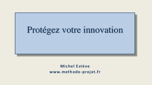 Protégez votre innovation  M i c h e l Estève w w w. m et hodo -p rojet.f r
