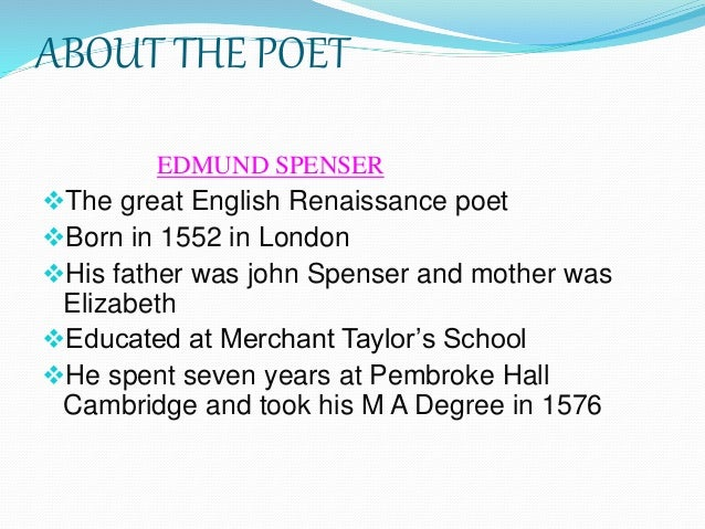 ABOUT THE POET EDMUND SPENSER The great English Renaissance poet Born in 1552 in London His father was john Spenser and...