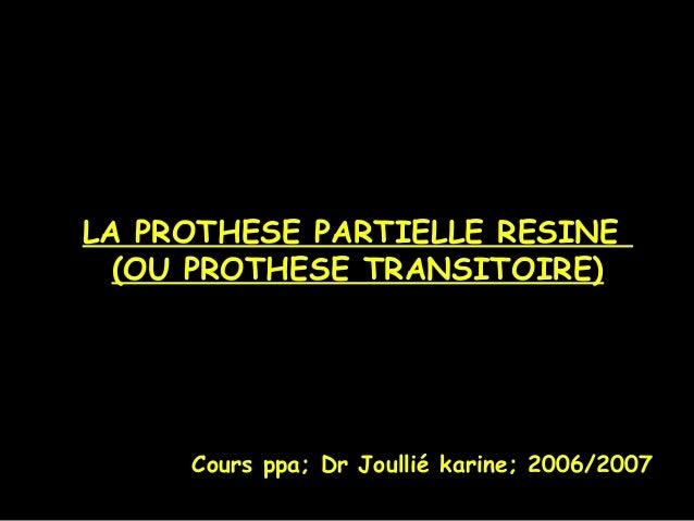 LA PROTHESE PARTIELLE RESINE (OU PROTHESE TRANSITOIRE) Cours ppa; Dr Joullié karine; 2006/2007