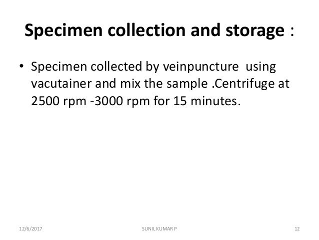 Specimen collection and storage : • Specimen collected by veinpuncture using vacutainer and mix the sample .Centrifuge at ...