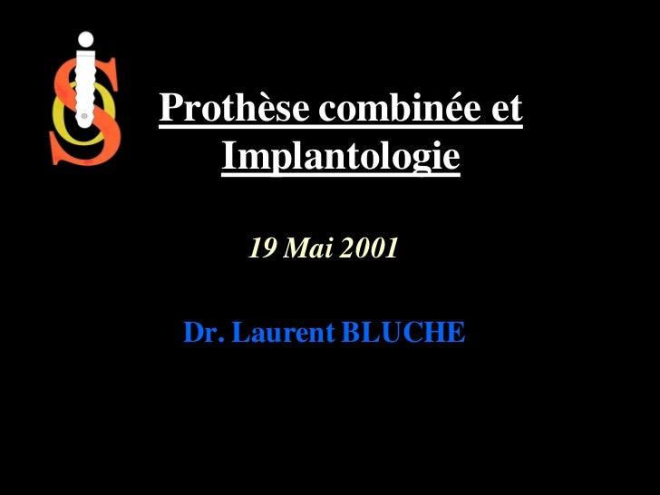 Prothèse combinée et   Implantologie     19 Mai 2001 Dr. Laurent BLUCHE