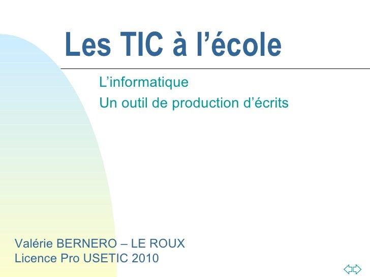 Les TIC à l'école L'informatique  Un outil de production d'écrits Valérie BERNERO – LE ROUX Licence Pro USETIC 2010