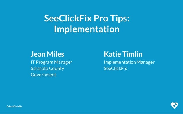 © SeeClickFix SeeClickFix Pro Tips: Implementation Jean Miles IT Program Manager Sarasota County Government Katie Timlin I...