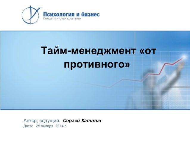 Тайм-менеджмент «от противного»  Автор, ведущий: Сергей Калинин Дата: 25 января 2014 г.