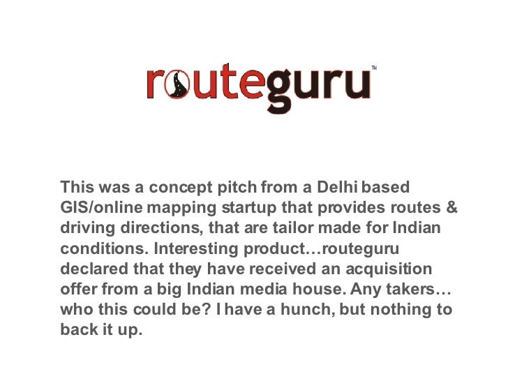 This was a concept pitch from a Delhi based GIS/online mapping startup that provides routes & driving directions, that are...