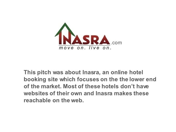 This pitch was about Inasra, an online hotel booking site which focuses on the the lower end of the market. Most of these ...