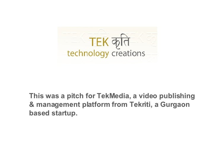 This was a pitch for TekMedia, a video publishing & management platform from Tekriti, a Gurgaon based startup.