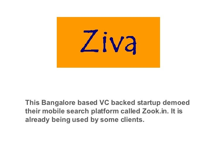 This Bangalore based VC backed startup demoed their mobile search platform called Zook.in. It is already being used by som...