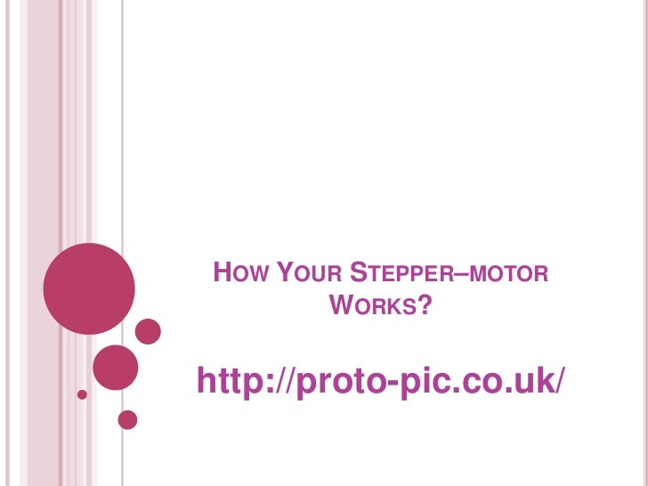 HOW YOUR STEPPER–MOTOR        WORKS?http://proto-pic.co.uk/