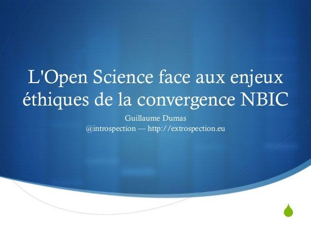 S L'Open Science face aux enjeux éthiques de la convergence NBIC Guillaume Dumas @introspection — http://extrospection.eu