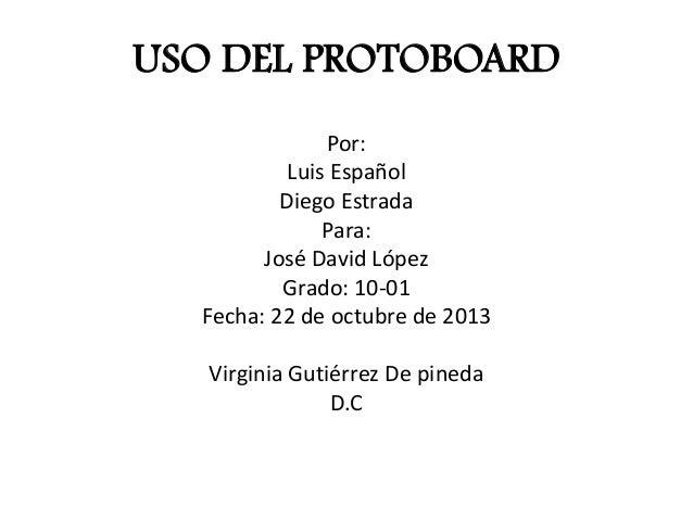 USO DEL PROTOBOARD Por: Luis Español Diego Estrada Para: José David López Grado: 10-01 Fecha: 22 de octubre de 2013 Virgin...