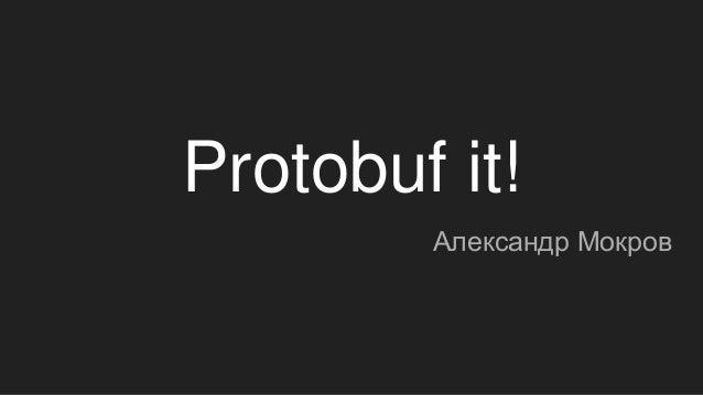 Protobuf it! Александр Мокров