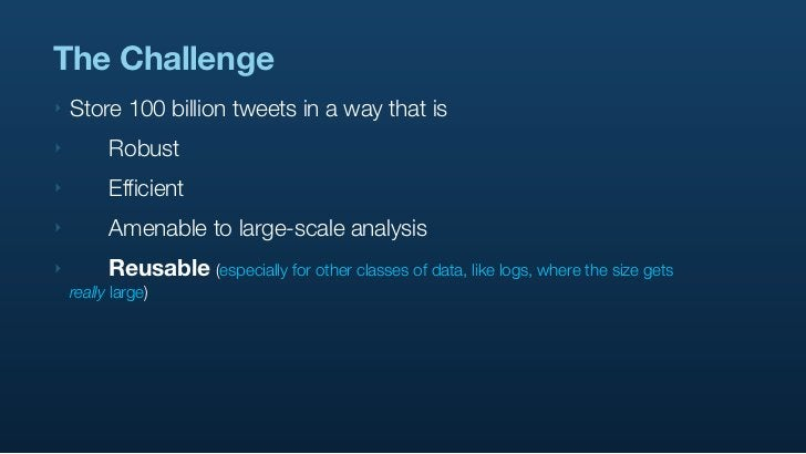 The Challenge ‣   Store 100 billion tweets in a way that is ‣        Robust ‣        Efficient ‣        Amenable to lar...