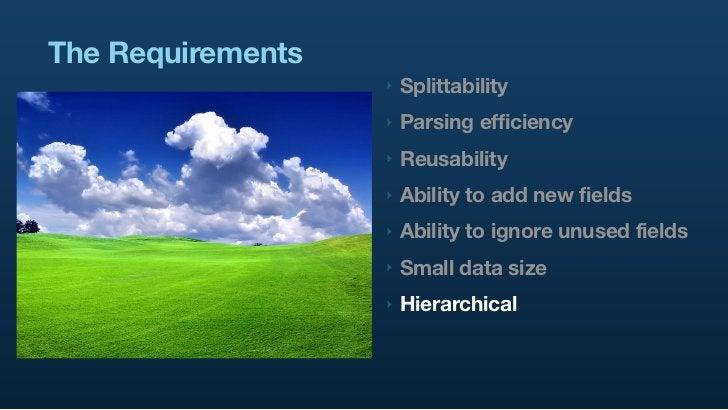 The Requirements                    ‣   Splittability                    ‣   Parsing efficiency                    ‣   Reu...