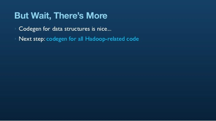 But Wait, There's More ‣   Codegen for data structures is nice... ‣   Next step: codegen for all Hadoop-related code