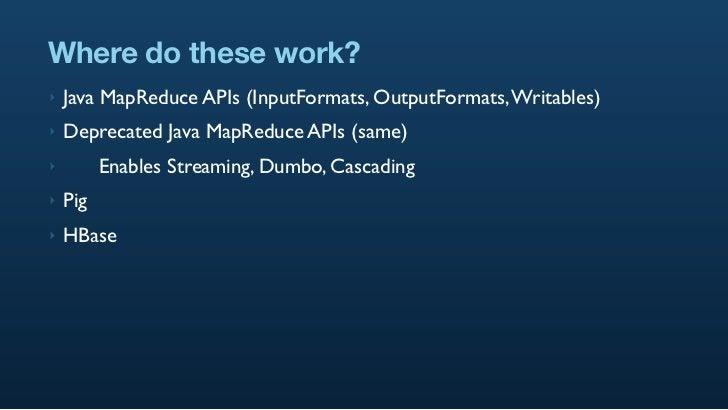 Where do these work? ‣   Java MapReduce APIs (InputFormats, OutputFormats, Writables) ‣   Deprecated Java MapReduce APIs (...