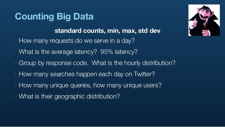 Counting Big Data ‣                standard counts, min, max, std dev ‣   How many requests do we serve in a day? ‣   What...