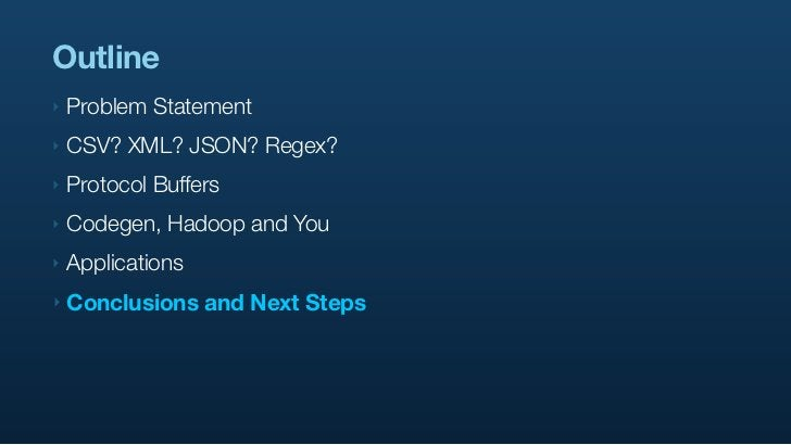 Outline ‣   Problem Statement ‣   CSV? XML? JSON? Regex? ‣   Protocol Buffers ‣   Codegen, Hadoop and You ‣   Applications...
