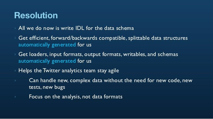 Resolution ‣   All we do now is write IDL for the data schema ‣   Get efficient, forward/backwards compatible, splittable d...