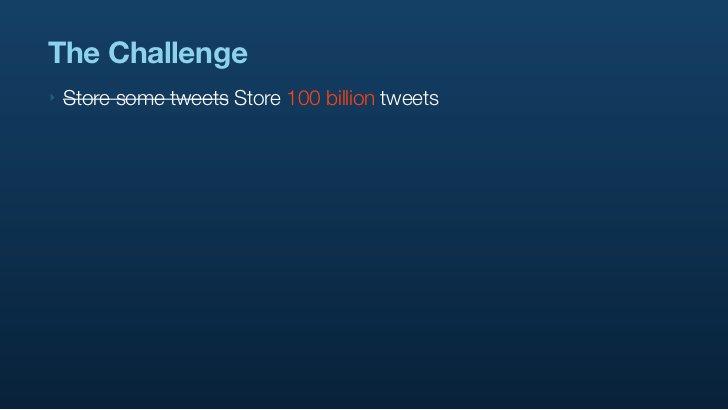 The Challenge ‣   Store some tweets Store 100 billion tweets
