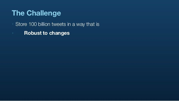 The Challenge ‣   Store 100 billion tweets in a way that is ‣      Robust to changes