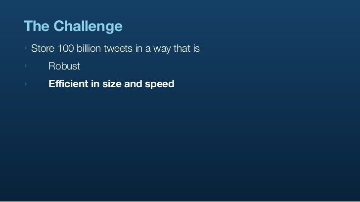 The Challenge ‣   Store 100 billion tweets in a way that is ‣      Robust ‣      Efficient in size and speed