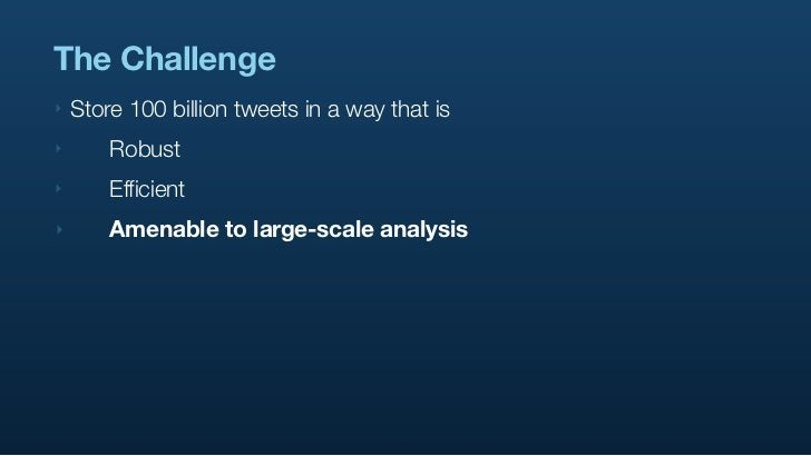 The Challenge ‣   Store 100 billion tweets in a way that is ‣      Robust ‣      Efficient ‣      Amenable to large-sca...