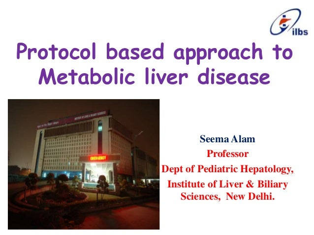 Protocol based approach to Metabolic liver disease Seema Alam Professor Dept of Pediatric Hepatology, Institute of Liver &...