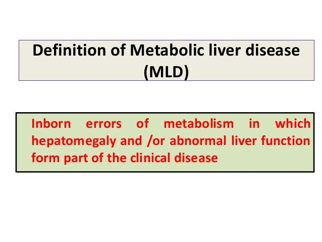 Definition of Metabolic liver disease (MLD) Inborn errors of metabolism in which hepatomegaly and /or abnormal liver funct...