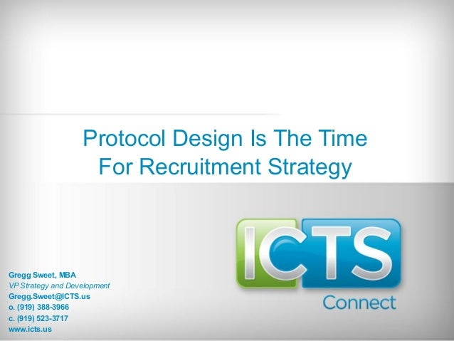 Protocol Design Is The Time For Recruitment Strategy Gregg Sweet, MBA VP Strategy and Development Gregg.Sweet@ICTS.us o. (...