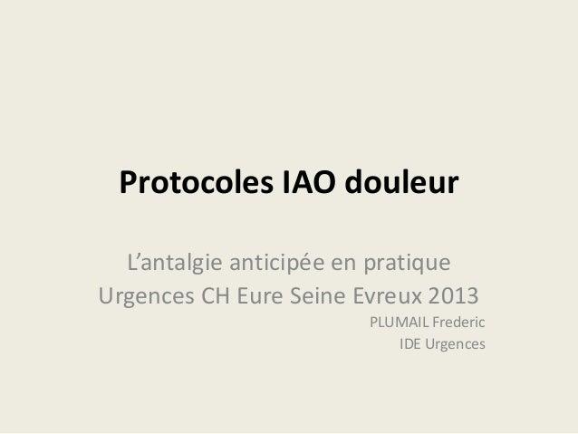 Protocoles IAO douleur L'antalgie anticipée en pratique Urgences CH Eure Seine Evreux 2013 PLUMAIL Frederic IDE Urgences