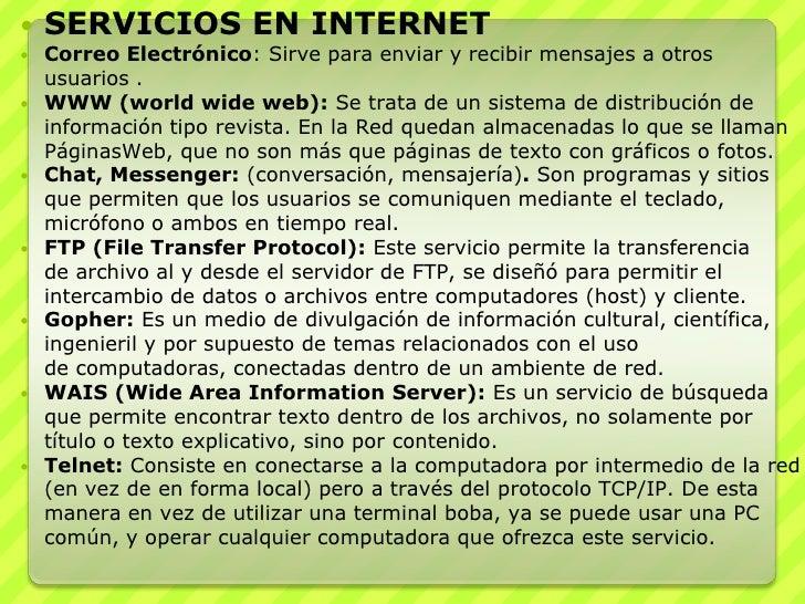 SERVICIOS EN INTERNET<br />Correo Electrónico: Sirve para enviar y recibir mensajes a otros usuarios . <br />WWW (world wi...